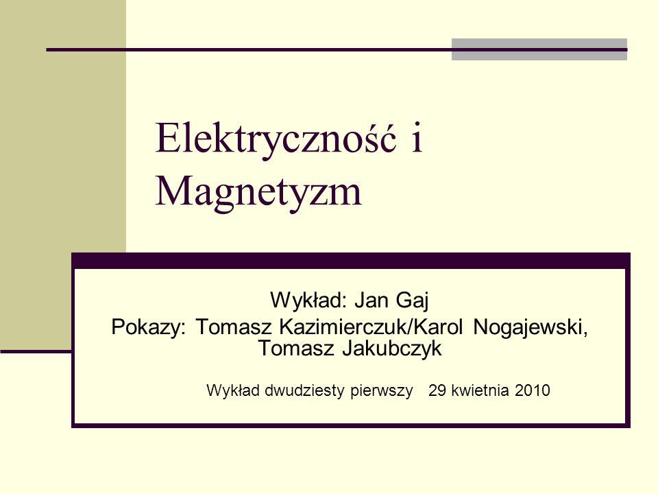 Elektryczno ść i Magnetyzm Wykład: Jan Gaj Pokazy: Tomasz Kazimierczuk/Karol Nogajewski, Tomasz Jakubczyk Wykład dwudziesty pierwszy 29 kwietnia 2010