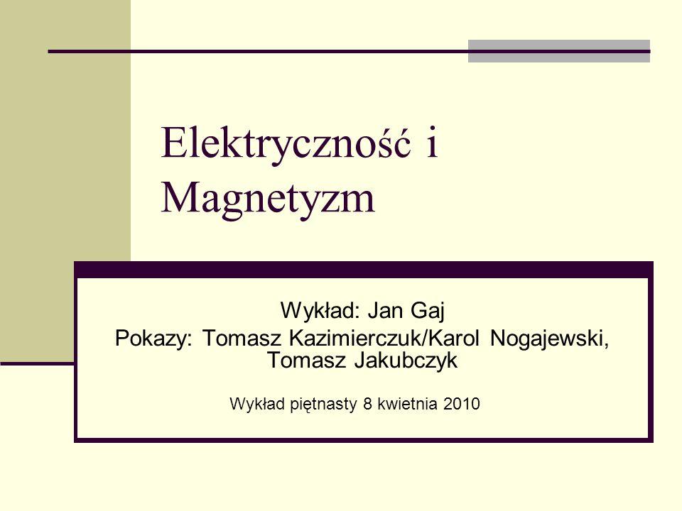 Elektryczno ść i Magnetyzm Wykład: Jan Gaj Pokazy: Tomasz Kazimierczuk/Karol Nogajewski, Tomasz Jakubczyk Wykład piętnasty 8 kwietnia 2010