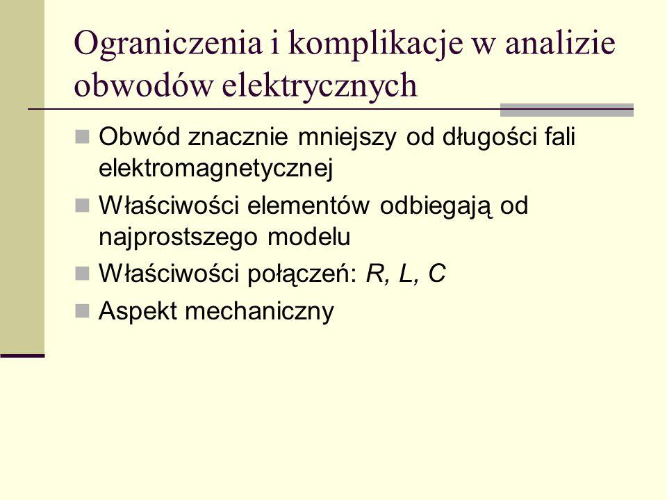 Ograniczenia i komplikacje w analizie obwodów elektrycznych Obwód znacznie mniejszy od długości fali elektromagnetycznej Właściwości elementów odbiega