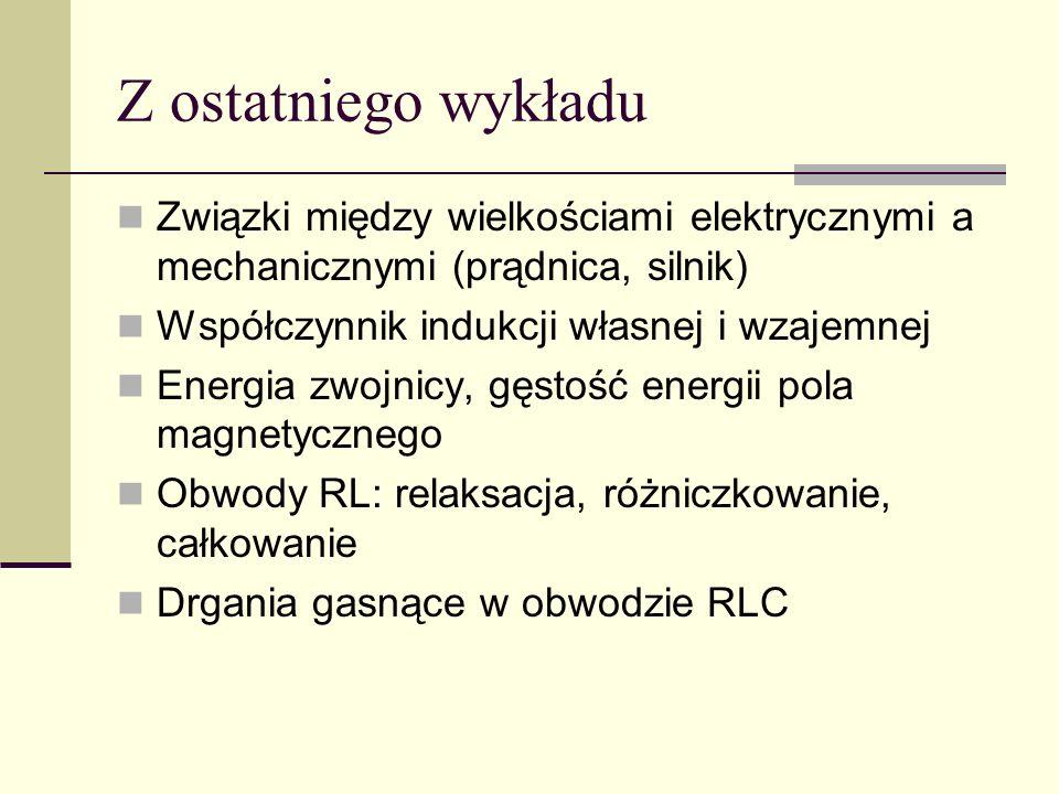 Z ostatniego wykładu Związki między wielkościami elektrycznymi a mechanicznymi (prądnica, silnik) Współczynnik indukcji własnej i wzajemnej Energia zw
