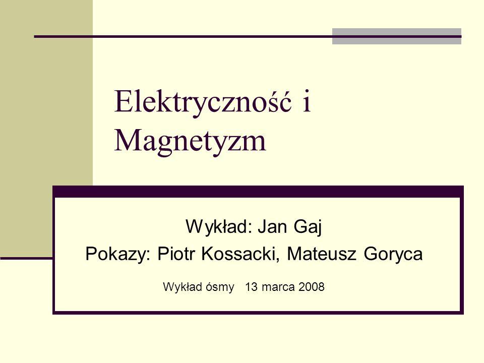 Elektryczno ść i Magnetyzm Wykład: Jan Gaj Pokazy: Piotr Kossacki, Mateusz Goryca Wykład ósmy 13 marca 2008