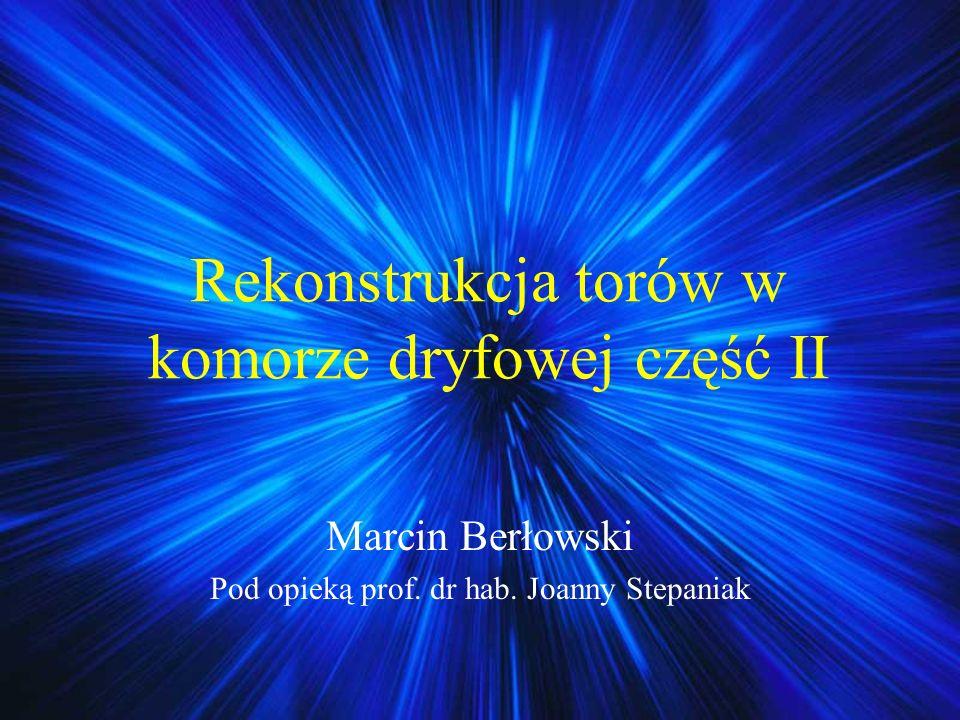 Rekonstrukcja torów w komorze dryfowej część II Marcin Berłowski Pod opieką prof. dr hab. Joanny Stepaniak