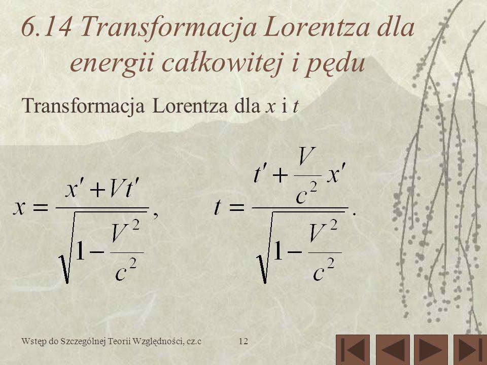 Wstęp do Szczególnej Teorii Względności, cz.c12 6.14 Transformacja Lorentza dla energii całkowitej i pędu Transformacja Lorentza dla x i t