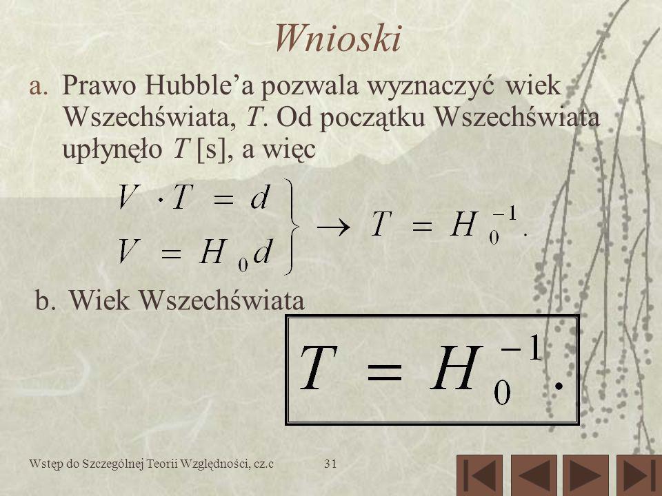 Wstęp do Szczególnej Teorii Względności, cz.c31 Wnioski a.Prawo Hubblea pozwala wyznaczyć wiek Wszechświata, T. Od początku Wszechświata upłynęło T [s