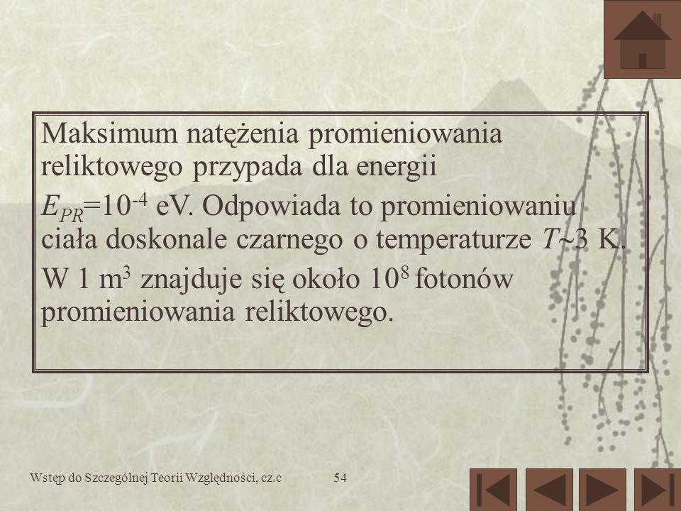 Wstęp do Szczególnej Teorii Względności, cz.c54 Maksimum natężenia promieniowania reliktowego przypada dla energii E PR =10 -4 eV. Odpowiada to promie