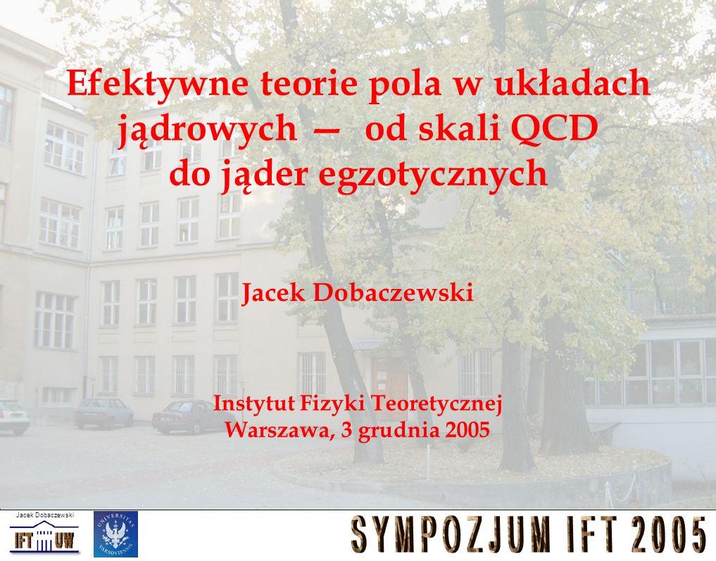 Jacek Dobaczewski Efektywne teorie pola w układach jądrowych od skali QCD do jąder egzotycznych Jacek Dobaczewski Instytut Fizyki Teoretycznej Warszaw