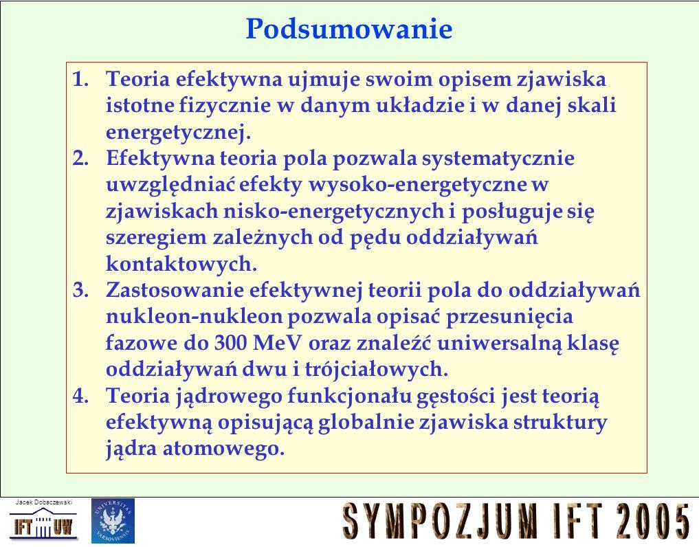 Jacek Dobaczewski Podsumowanie 1.Teoria efektywna ujmuje swoim opisem zjawiska istotne fizycznie w danym układzie i w danej skali energetycznej. 2.Efe