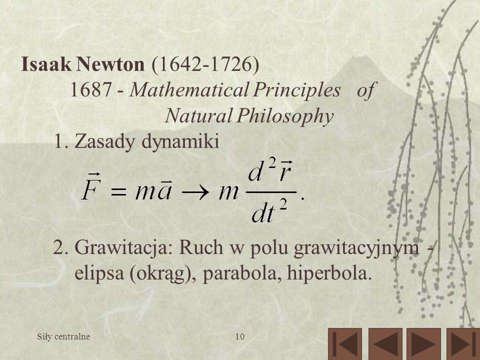 Siły centralne10 Isaak Newton (1642-1726) 1687 - Mathematical Principles of Natural Philosophy 1. Zasady dynamiki 2. Grawitacja: Ruch w polu grawitacy