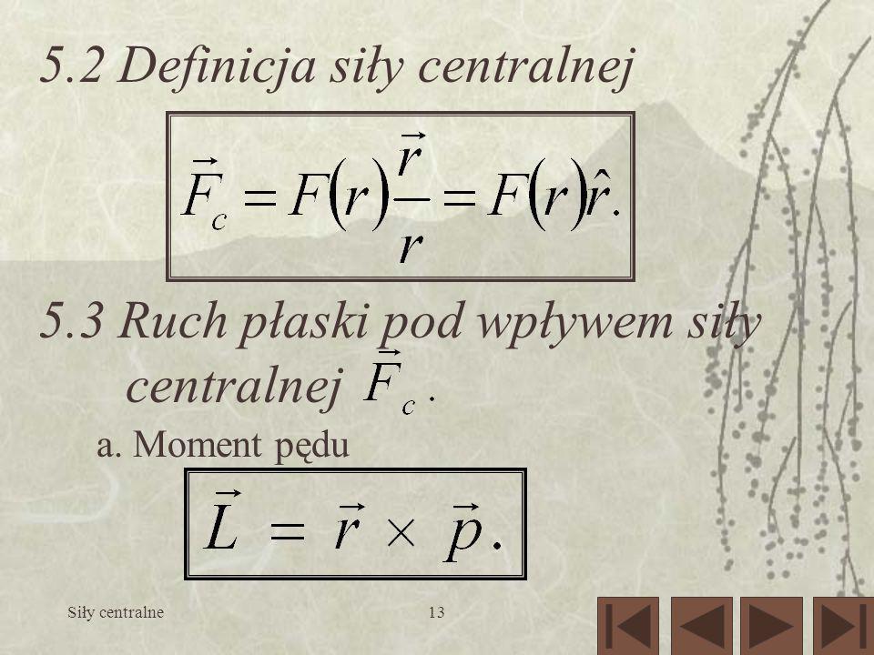 Siły centralne13 5.2 Definicja siły centralnej 5.3 Ruch płaski pod wpływem siły centralnej a. Moment pędu