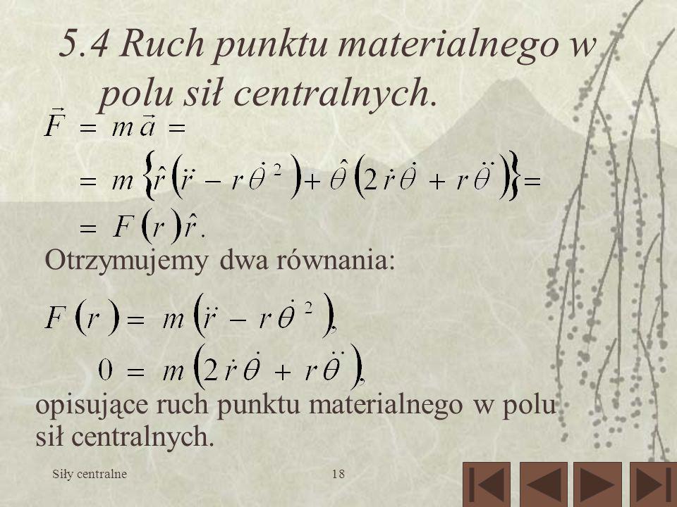 Siły centralne18 5.4 Ruch punktu materialnego w polu sił centralnych. Otrzymujemy dwa równania: opisujące ruch punktu materialnego w polu sił centraln