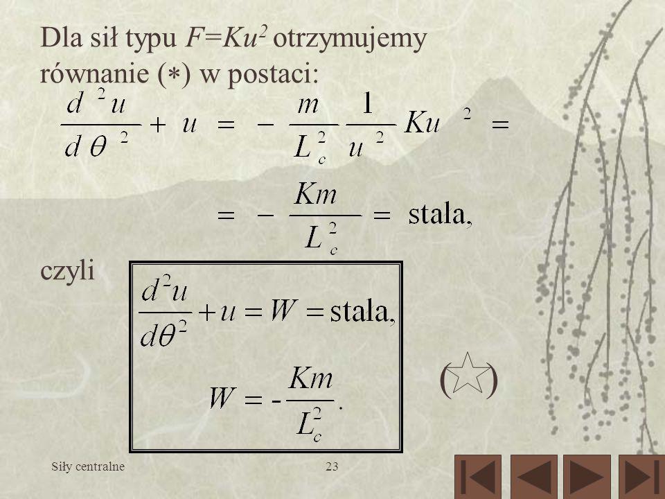 Siły centralne23 () Dla sił typu F=Ku 2 otrzymujemy równanie ( ) w postaci: czyli