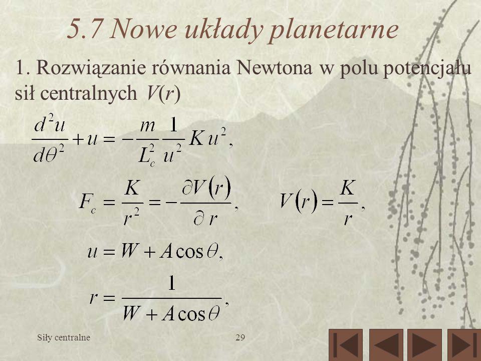 Siły centralne29 5.7 Nowe układy planetarne 1. Rozwiązanie równania Newtona w polu potencjału sił centralnych V(r)