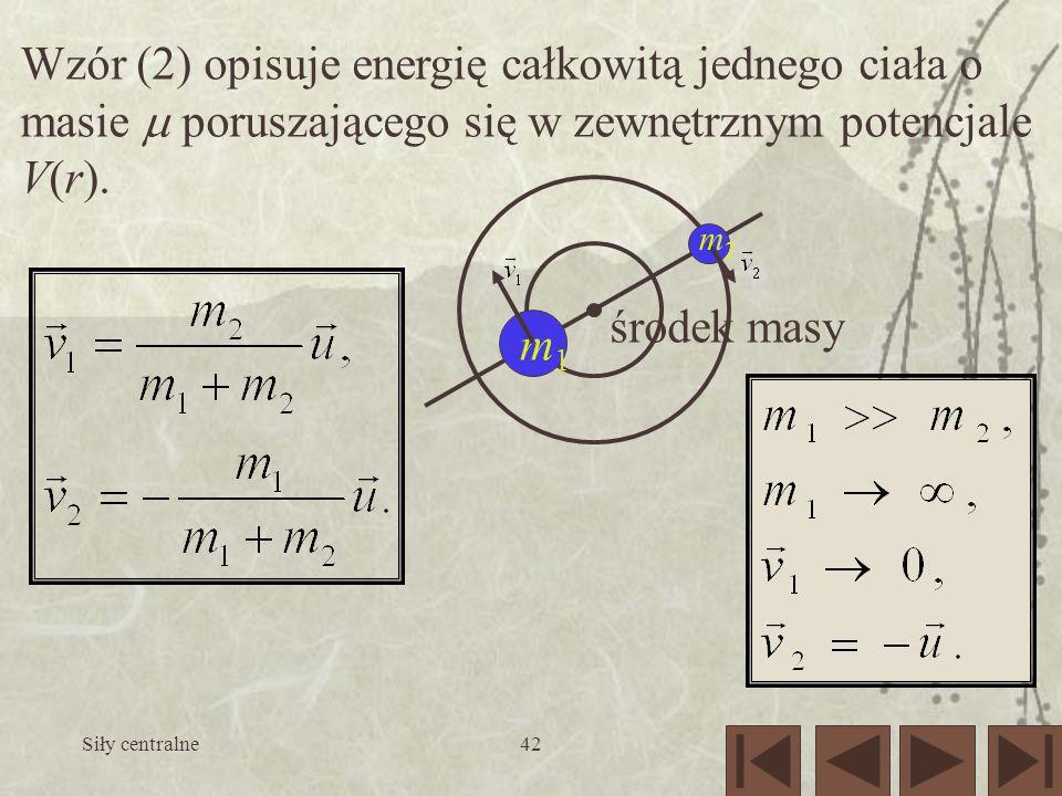 Siły centralne42 Wzór (2) opisuje energię całkowitą jednego ciała o masie poruszającego się w zewnętrznym potencjale V(r). m1m1 środek masy m2m2