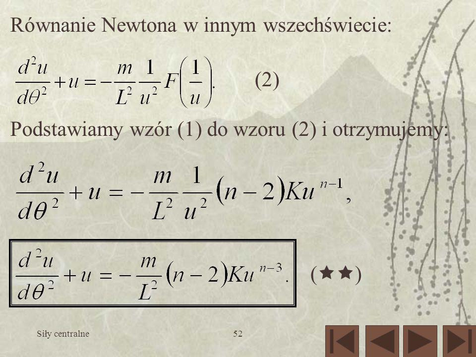 Siły centralne52 Równanie Newtona w innym wszechświecie: (2) Podstawiamy wzór (1) do wzoru (2) i otrzymujemy: ( )