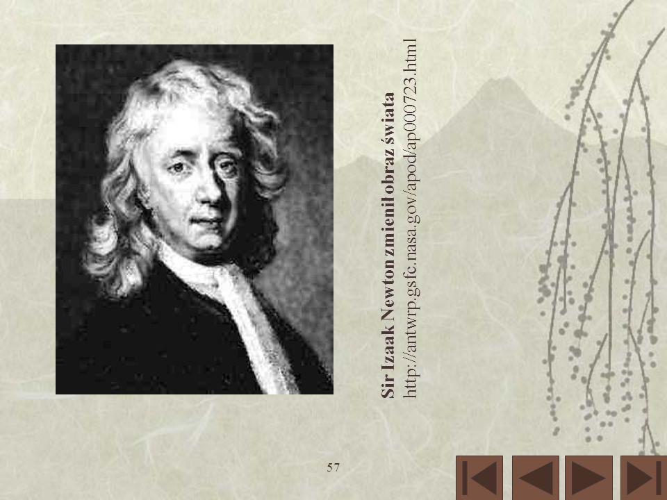57 Sir Izaak Newton zmienił obraz świata http://antwrp.gsfc.nasa.gov/apod/ap000723.html