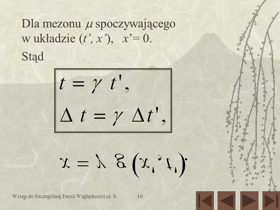 Wstęp do Szczególnej Teorii Względności cz. b16 Dla mezonu spoczywającego w układzie (t, x), x= 0. Stąd