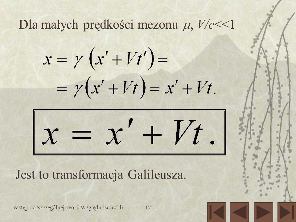 Wstęp do Szczególnej Teorii Względności cz. b17 Dla małych prędkości mezonu, V/c<<1 Jest to transformacja Galileusza.