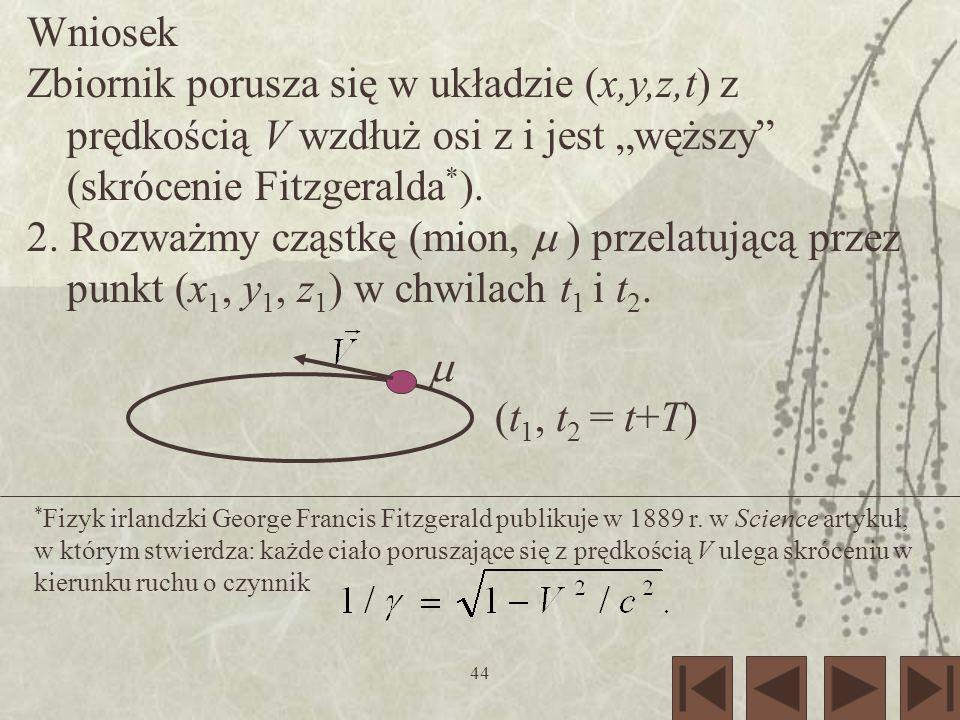 44 Wniosek Zbiornik porusza się w układzie (x,y,z,t) z prędkością V wzdłuż osi z i jest węższy (skrócenie Fitzgeralda * ). 2. Rozważmy cząstkę (mion,