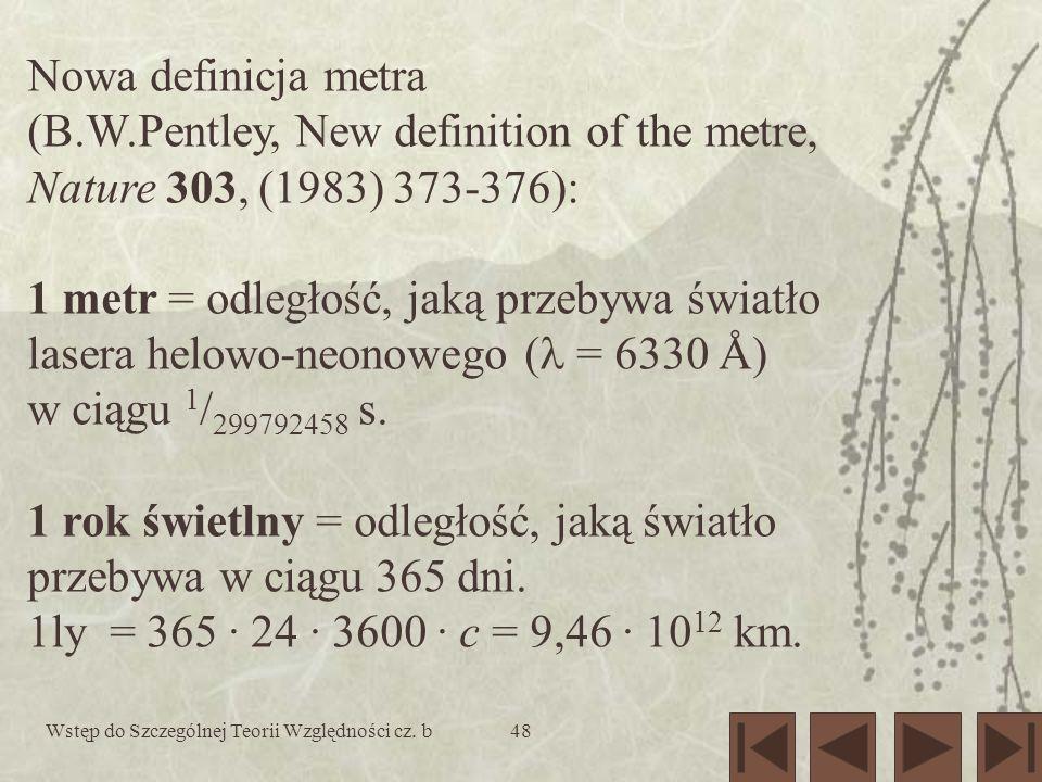 Wstęp do Szczególnej Teorii Względności cz. b48 Nowa definicja metra (B.W.Pentley, New definition of the metre, Nature 303, (1983) 373-376): 1 metr =
