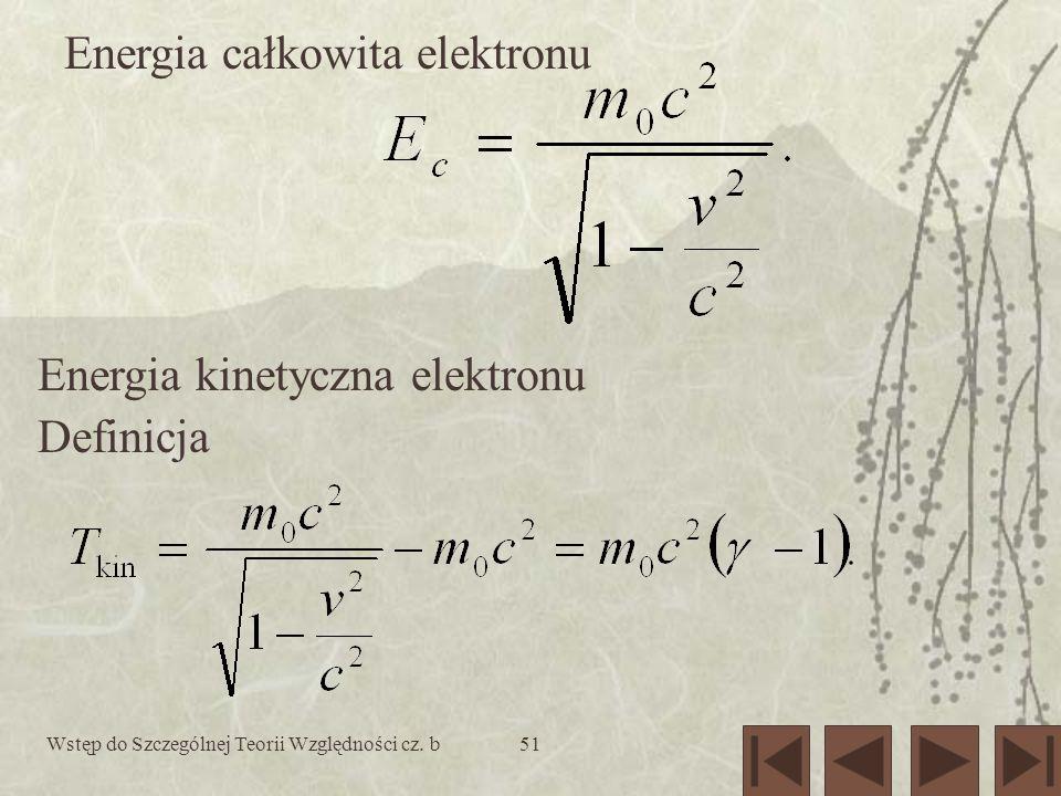 Wstęp do Szczególnej Teorii Względności cz. b51 Energia całkowita elektronu Energia kinetyczna elektronu Definicja