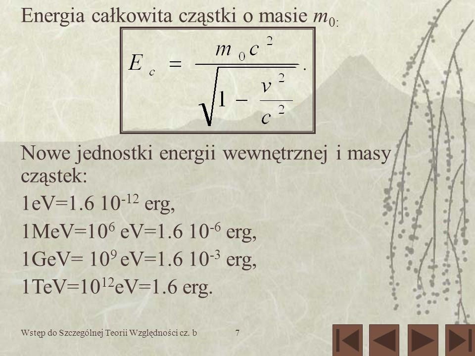 Wstęp do Szczególnej Teorii Względności cz. b7 Energia całkowita cząstki o masie m 0: Nowe jednostki energii wewnętrznej i masy cząstek: 1eV=1.6 10 -1