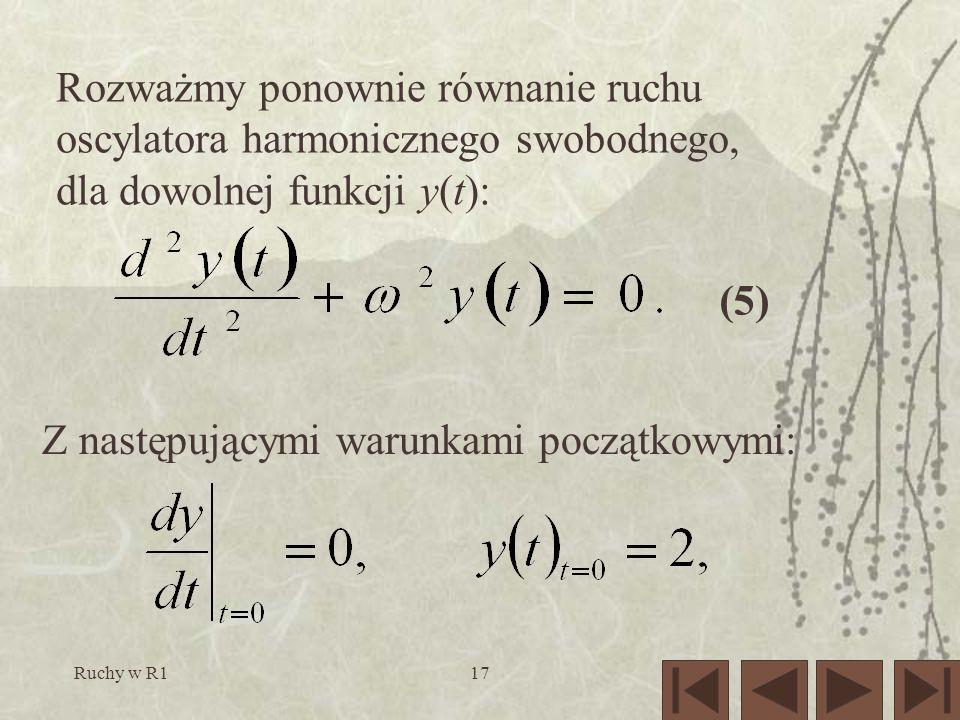 Ruchy w R117 Rozważmy ponownie równanie ruchu oscylatora harmonicznego swobodnego, dla dowolnej funkcji y(t): (5) Z następującymi warunkami początkowymi: