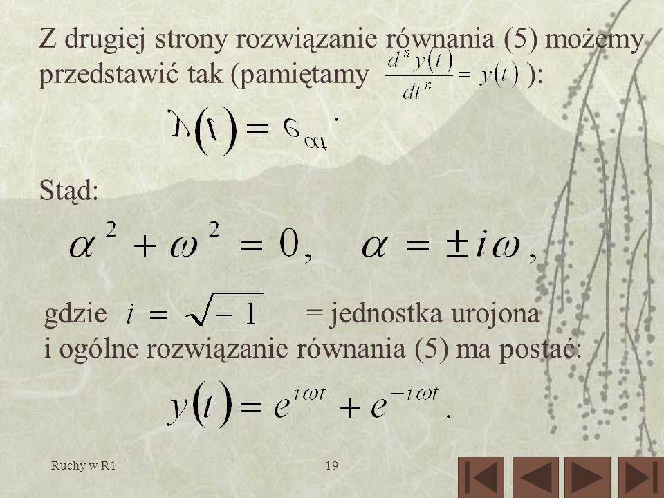 Ruchy w R119 Z drugiej strony rozwiązanie równania (5) możemy przedstawić tak (pamiętamy ): Stąd: gdzie = jednostka urojona i ogólne rozwiązanie równania (5) ma postać: