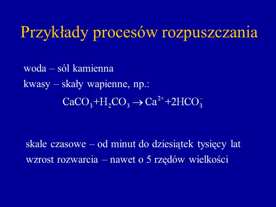 woda – sól kamienna kwasy – skały wapienne, np.: Przykłady procesów rozpuszczania skale czasowe – od minut do dziesiątek tysięcy lat wzrost rozwarcia