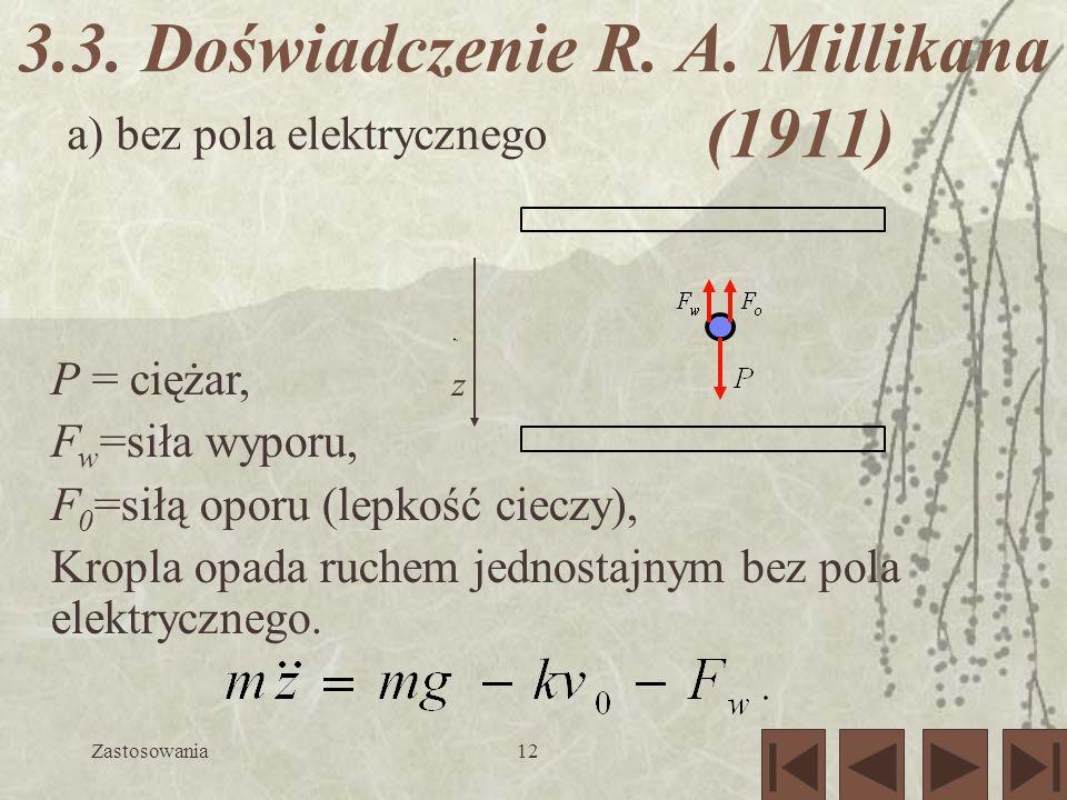 Zastosowania12 3.3. Doświadczenie R. A. Millikana (1911) P = ciężar, F w =siła wyporu, F 0 =siłą oporu (lepkość cieczy), Kropla opada ruchem jednostaj