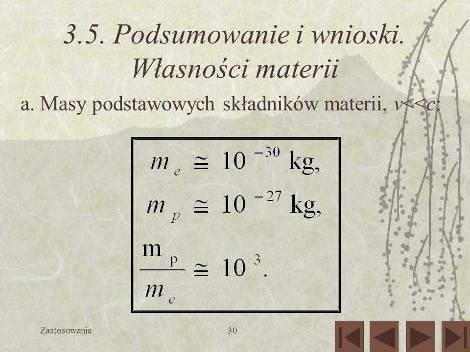 Zastosowania30 3.5. Podsumowanie i wnioski. Własności materii a. Masy podstawowych składników materii, v<<c:
