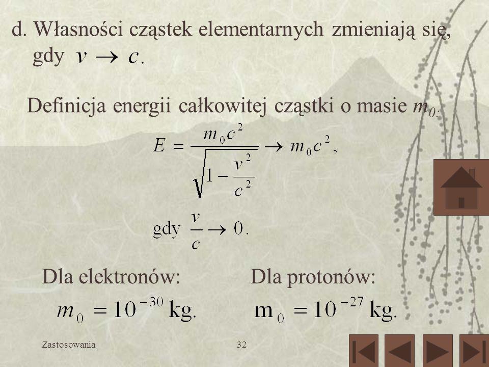 Zastosowania32 d. Własności cząstek elementarnych zmieniają się, gdy Definicja energii całkowitej cząstki o masie m 0: Dla elektronów:Dla protonów: