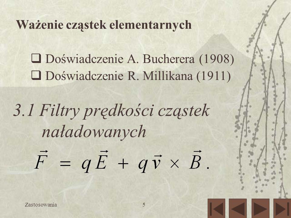 Zastosowania5 Ważenie cząstek elementarnych Doświadczenie A. Bucherera (1908) Doświadczenie R. Millikana (1911) 3.1 Filtry prędkości cząstek naładowan