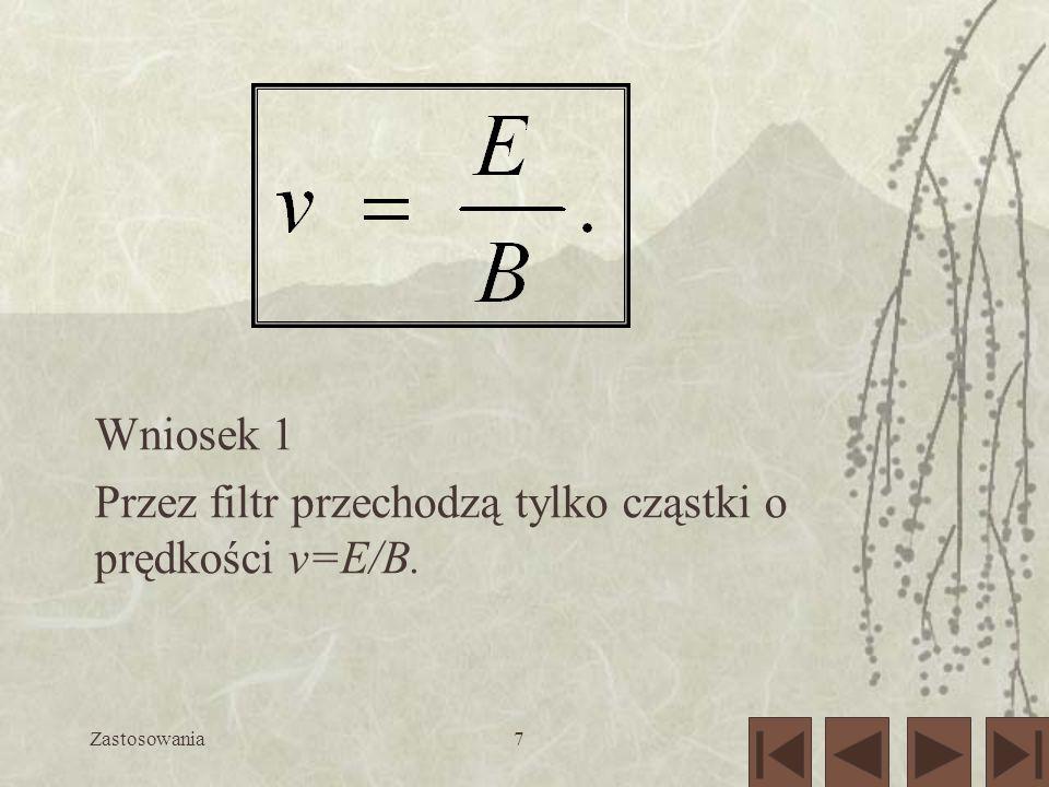 7 Wniosek 1 Przez filtr przechodzą tylko cząstki o prędkości v=E/B.
