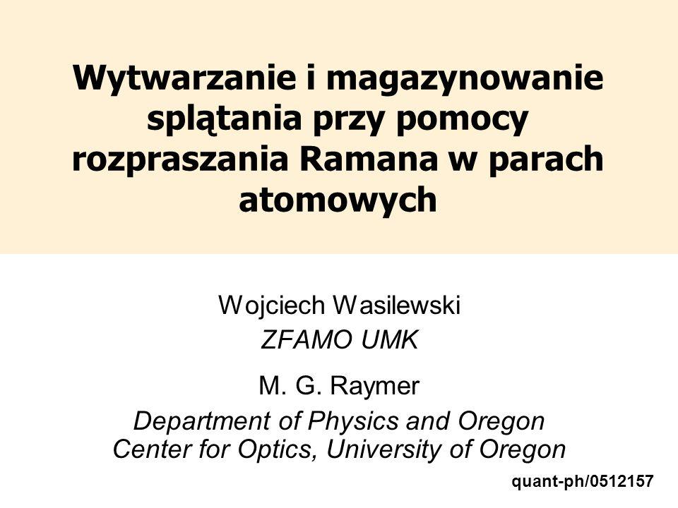 Wytwarzanie i magazynowanie splątania przy pomocy rozpraszania Ramana w parach atomowych Wojciech Wasilewski ZFAMO UMK M. G. Raymer Department of Phys