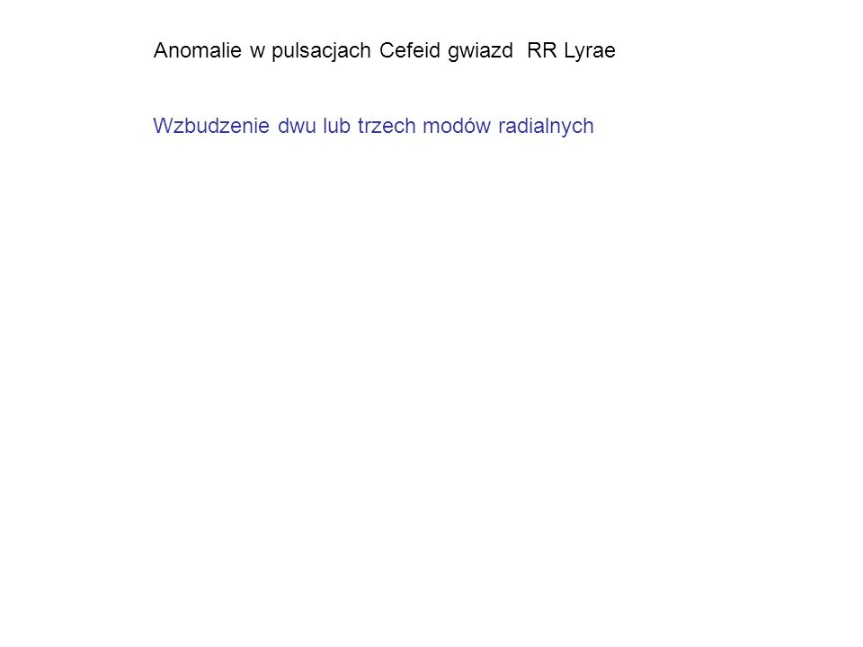 Anomalie w pulsacjach Cefeid gwiazd RR Lyrae Wzbudzenie dwu lub trzech modów radialnych