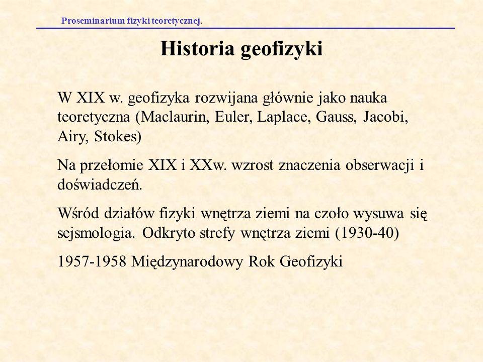 Proseminarium fizyki teoretycznej. Historia geofizyki W XIX w. geofizyka rozwijana głównie jako nauka teoretyczna (Maclaurin, Euler, Laplace, Gauss, J