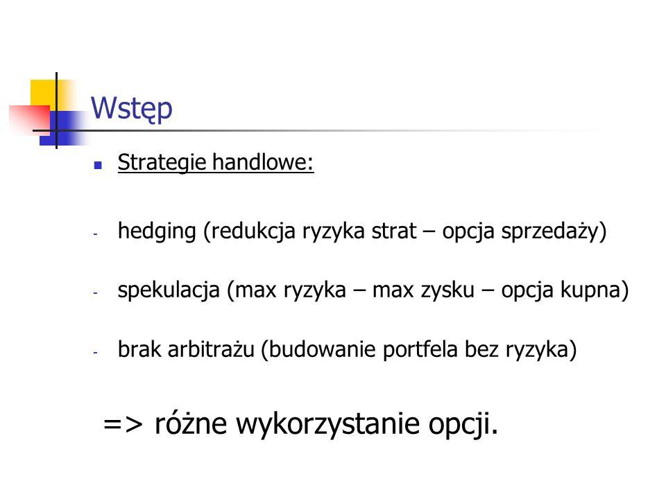 Wstęp Strategie handlowe: - hedging (redukcja ryzyka strat – opcja sprzedaży) - spekulacja (max ryzyka – max zysku – opcja kupna) - brak arbitrażu (bu