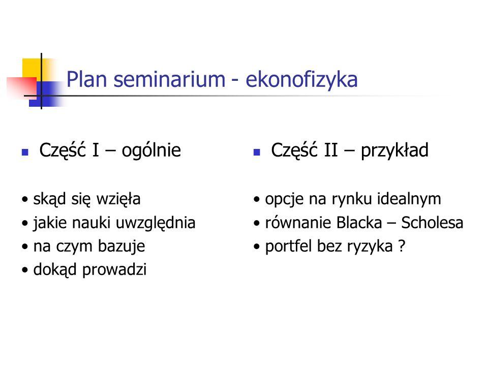 Plan seminarium - ekonofizyka Część I – ogólnie skąd się wzięła jakie nauki uwzględnia na czym bazuje dokąd prowadzi Część II – przykład opcje na rynk