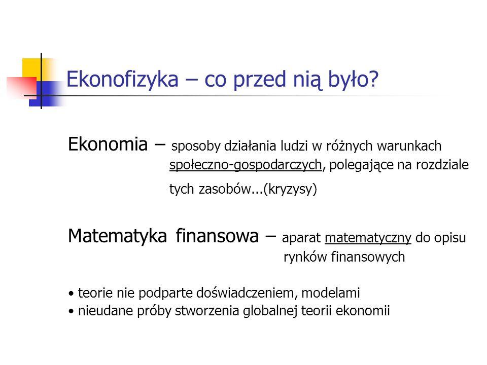 Ekonofizyka – co przed nią było? Ekonomia – sposoby działania ludzi w różnych warunkach społeczno-gospodarczych, polegające na rozdziale tych zasobów.