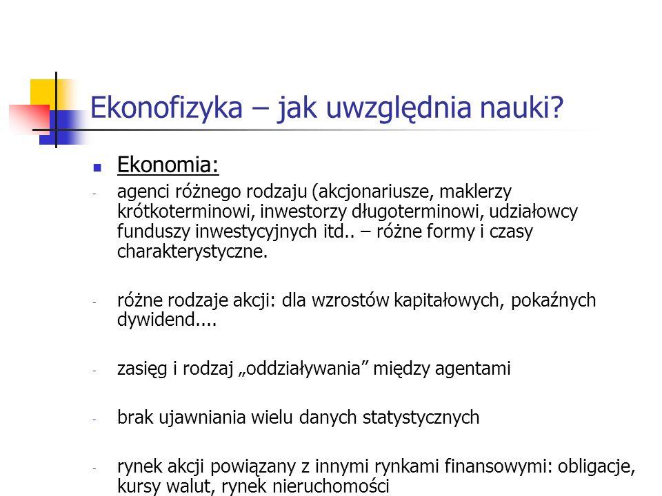 Ekonofizyka – jak uwzględnia nauki? Ekonomia: - agenci różnego rodzaju (akcjonariusze, maklerzy krótkoterminowi, inwestorzy długoterminowi, udziałowcy