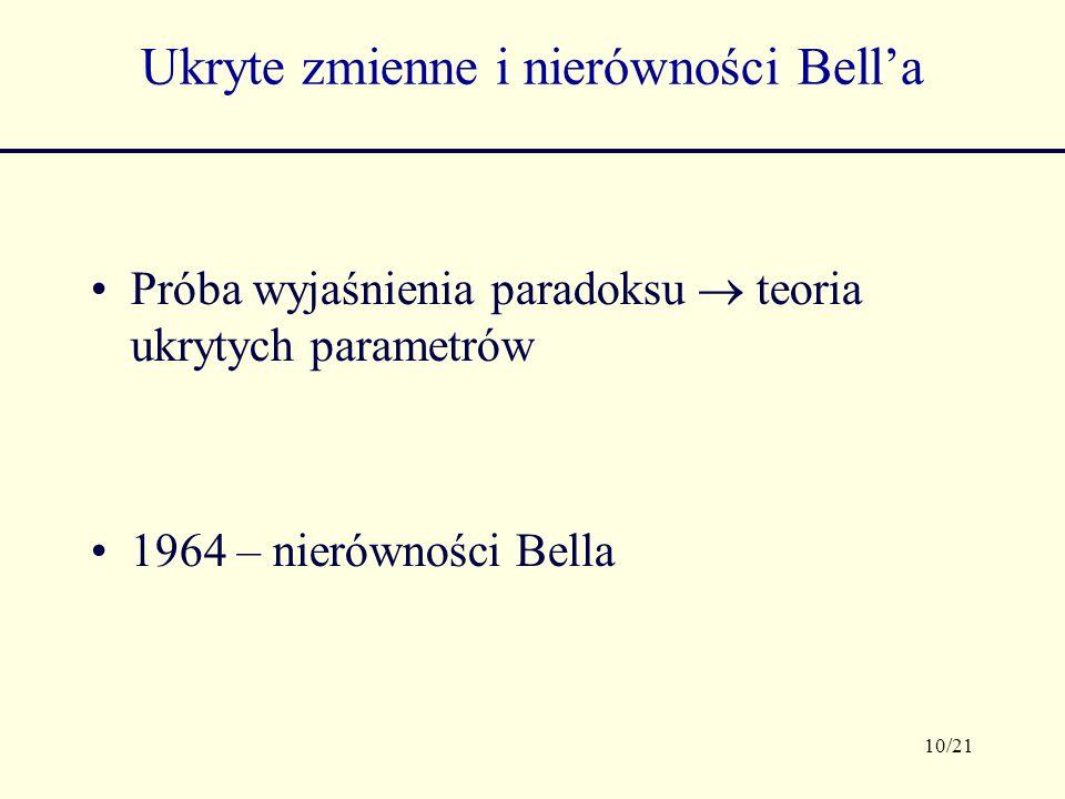 10/21 Ukryte zmienne i nierówności Bella Próba wyjaśnienia paradoksu teoria ukrytych parametrów 1964 – nierówności Bella