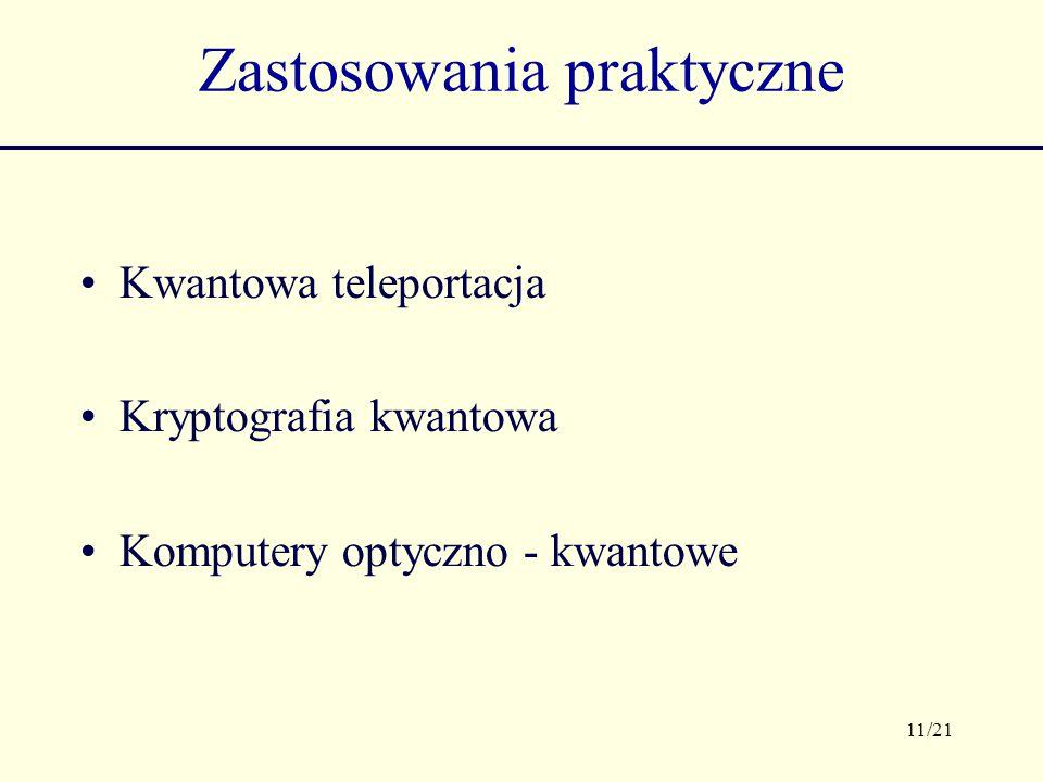 11/21 Zastosowania praktyczne Kwantowa teleportacja Kryptografia kwantowa Komputery optyczno - kwantowe