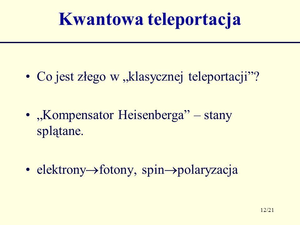 12/21 Kwantowa teleportacja Co jest złego w klasycznej teleportacji? Kompensator Heisenberga – stany splątane. elektrony fotony, spin polaryzacja