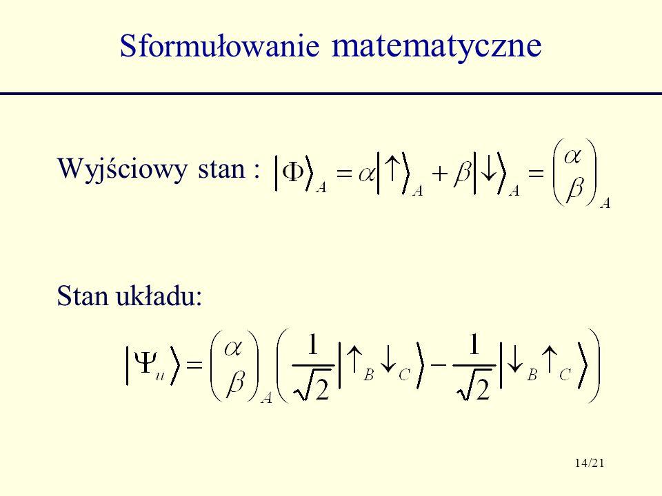 14/21 Sformułowanie matematyczne Wyjściowy stan : Stan układu: