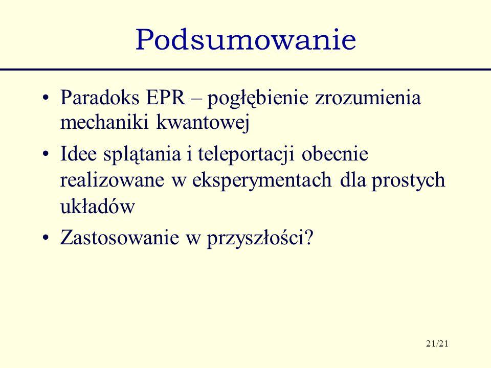 21/21 Podsumowanie Paradoks EPR – pogłębienie zrozumienia mechaniki kwantowej Idee splątania i teleportacji obecnie realizowane w eksperymentach dla p