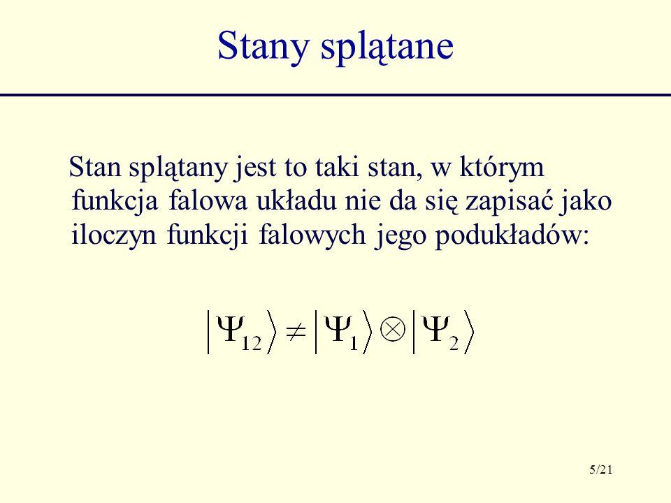5/21 Stany splątane Stan splątany jest to taki stan, w którym funkcja falowa układu nie da się zapisać jako iloczyn funkcji falowych jego podukładów: