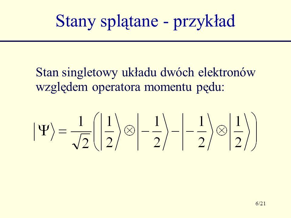 6/21 Stany splątane - przykład Stan singletowy układu dwóch elektronów względem operatora momentu pędu: