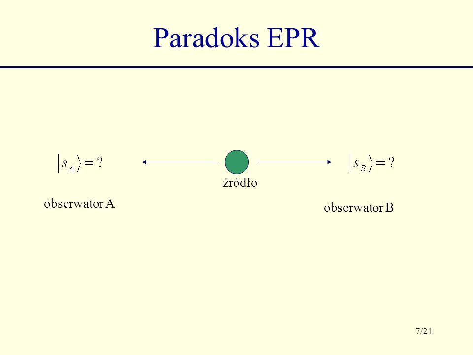 8/21 Paradoks EPR źródło obserwator A obserwator B Pomiar spinu przez obserwatora A pozwala mu uzyskać natychmiastową informację o spinie drugiego elektronu, niezależnie od odległości, która ich dzieli, a to wydaje się być sprzeczne z STW.