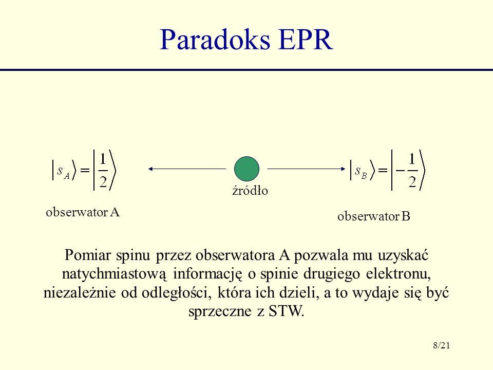 8/21 Paradoks EPR źródło obserwator A obserwator B Pomiar spinu przez obserwatora A pozwala mu uzyskać natychmiastową informację o spinie drugiego ele