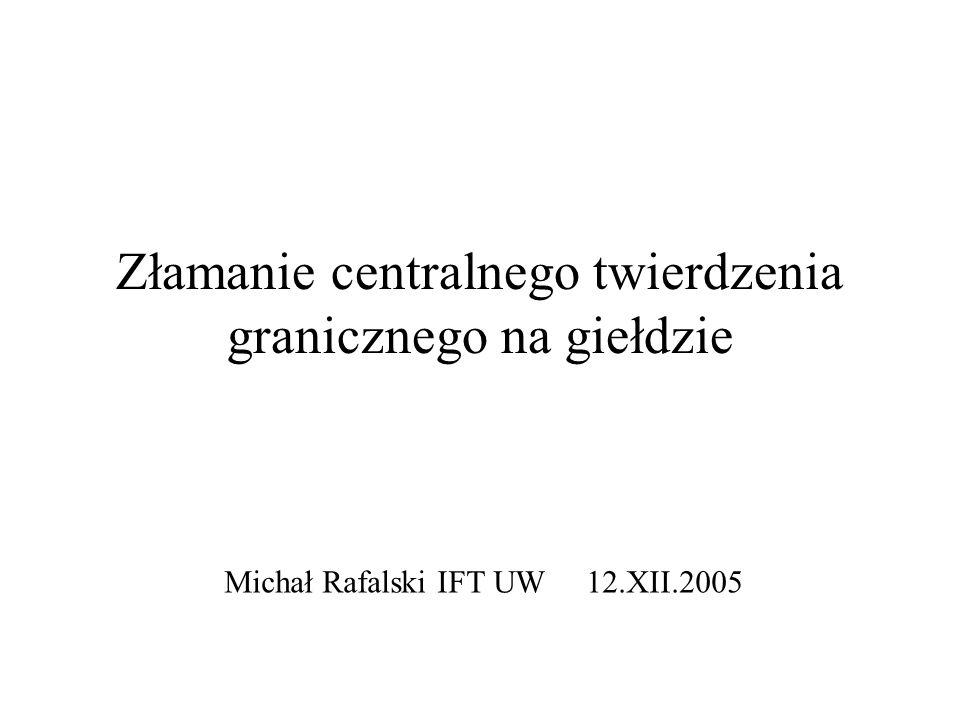 Złamanie centralnego twierdzenia granicznego na giełdzie Michał Rafalski IFT UW 12.XII.2005
